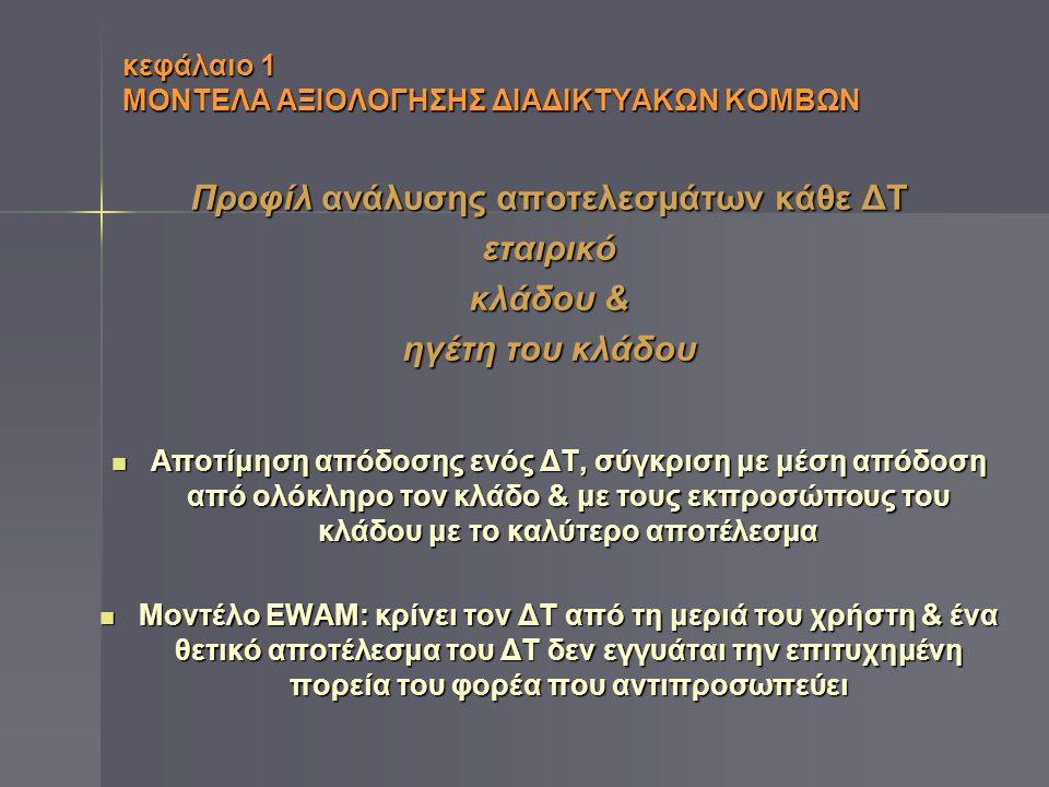 κεφάλαιο 1 ΜΟΝΤΕΛΑ ΑΞΙΟΛΟΓΗΣΗΣ ΔΙΑΔΙΚΤΥΑΚΩΝ ΚΟΜΒΩΝ Ταξινόμηση ΔΤ βάσει μοντέλων (Davinson)  Τυπολογία του Διαδικτύου (Ηλεκτρονικά ή Ψηφιακά επιχειρηματικά μοντέλα) Ένας ΔΤ μπορεί να αναλυθεί με βάση κάποιους καθορισμένους τύπους Ιστοτόπου & να χαρακτηριστεί ως ένας από αυτούς  Το στάδιο της ανάπτυξης Τα μοντέλα ξεχωρίζουν διάφορα στάδια ανάπτυξης με βάση την λειτουργικότητα που παρουσιάζει ο ΔΤ σε καθένα από αυτά & ο ΔΤ κατηγοριοποιείται ανάλογα με την λειτουργικότητά του  Σύστημα βαθμολόγησης Βαθμολογούνται κάποια συγκεκριμένα γνωρίσματα του Διαδικτύου.