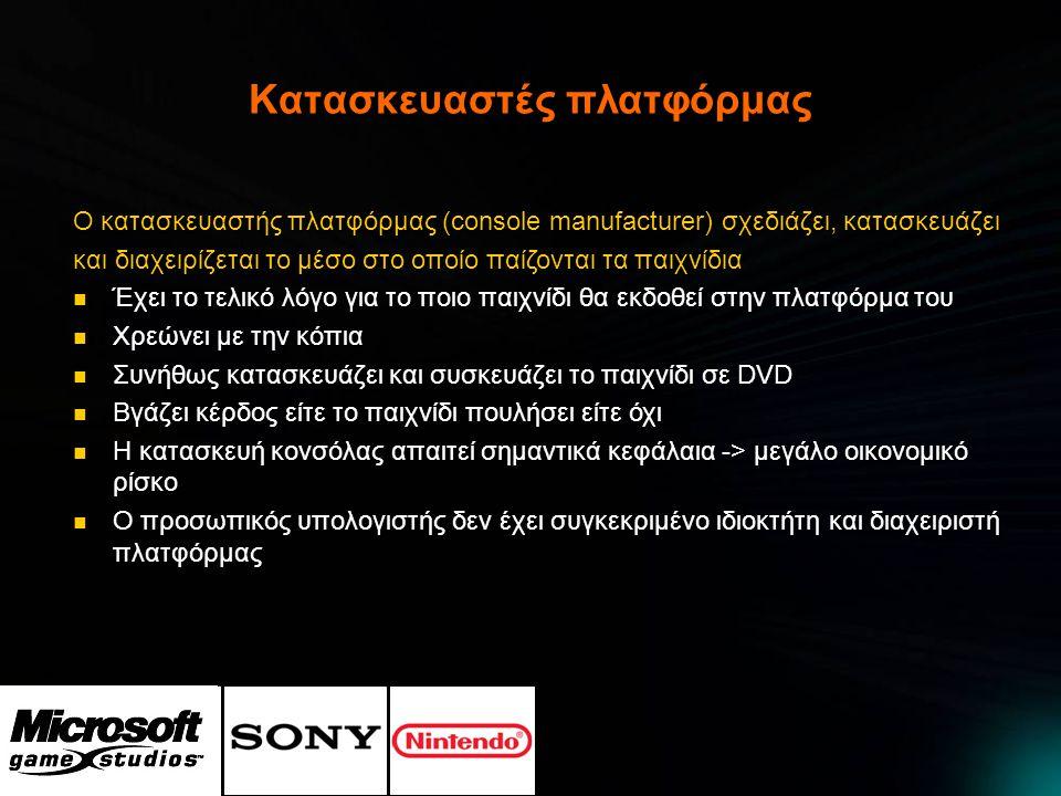 Εκδότες βιντεοπαιχνιδιών Ο εκδότης (videogame publisher) είναι η οικονομική πηγή της βιομηχανίας βιντεοπαιχνιδιών  Πληρώνει την ομάδα ανάπτυξης για να φτιάξει το παιχνίδι  Αποφασίζει ποιο παιχνίδι θα χρηματοδοτηθεί - εχει λόγο στο περιεχόμενο του παιχνιδιού  Πραγματοποιεί όλο το μάρκετινγκ του παιχνιδιού  Το παιχνίδι του ανήκει και μπορεί να το διαθέσει στην λιανική  Παίρνει το περισσότερο χρήμα και δόξα, αλλά έχει και μεγάλο οικονομικό ρίσκο  Μπορεί να διατηρεί δικές του ομάδες ανάπτυξης ή να προσλαμβάνει εξωτερικές  Οι ιδιοκτήτες πλατφόρμας είναι συνήθως και εκδότες