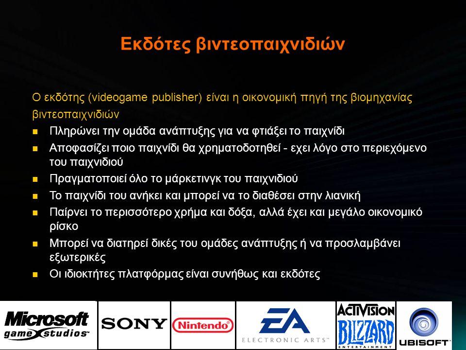 Οι δημιουργοί βιντεοπαιχνιδιών Τα άτομα που κατασκευάζουν τα παιχνίδια  Ομάδες (συνήθως) από προγραμματιστές, καλλιτέχνες, σχεδιαστές  Μέγεθος ομάδας από 10 μέχρι 200+ άτομα για AAA τίτλους  Υπάρχουν 3 είδη εταιριών ανάπτυξης: ανεξάρτητες, αυτές που ανήκουν σε εκδοτική εταιρεία και ημι-ανεξάρτητες  Η εταιρία ανάπτυξης μπορεί να ειδικευτεί σε ένα είδος παιχνιδιού  Ή σε μεταφορές (port) παιχνιδιών από μια κονσόλα σε μια άλλη  Η οικονομική επιβίωση μιας ανεξάρτητης ομάδας είναι δύσκολη και μπορεί εύκολα να ξεμείνει από ρευστό η ομάδα.