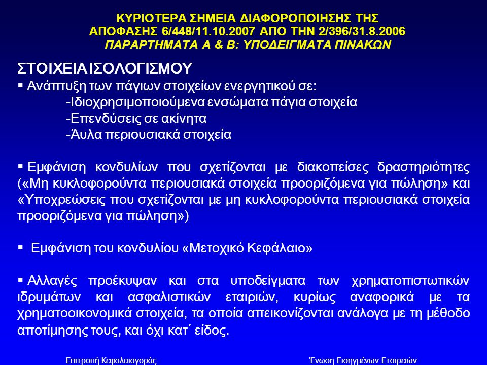 Επιτροπή ΚεφαλαιαγοράςΈνωση Εισηγμένων Εταιρειών ΣΤΟΙΧΕΙΑ ΚΑΤΑΣΤΑΣΗΣ ΑΠΟΤΕΛΕΣΜΑΤΩΝ ΠΕΡΙΟΔΟΥ Εμφάνιση στηλών που σχετίζονται με διακοπείσες δραστηριότητες ( « Διακοπείσες δραστηριότητες » και « Σύνολο » ) ΣΤΟΙΧΕΙΑ ΚΑΤΑΣΤΑΣΗΣ ΤΑΜΕΙΑΚΩΝ ΡΟΩΝ Εισαγωγή διακριτής γραμμής σε κάθε κατηγορία ροών, αναφορικά με τις διακοπείσες δραστηριότητες, (Λειτουργικές, επενδυτικές και χρηματοδοτικές) ΚΥΡΙΟΤΕΡΑ ΣΗΜΕΙΑ ΔΙΑΦΟΡΟΠΟΙΗΣΗΣ ΤΗΣ ΑΠΟΦΑΣΗΣ 6/448/11.10.2007 ΑΠΟ ΤΗΝ 2/396/31.8.2006 ΠΑΡΑΡΤΗΜΑΤΑ Α & Β: ΥΠΟΔΕΙΓΜΑΤΑ ΠΙΝΑΚΩΝ