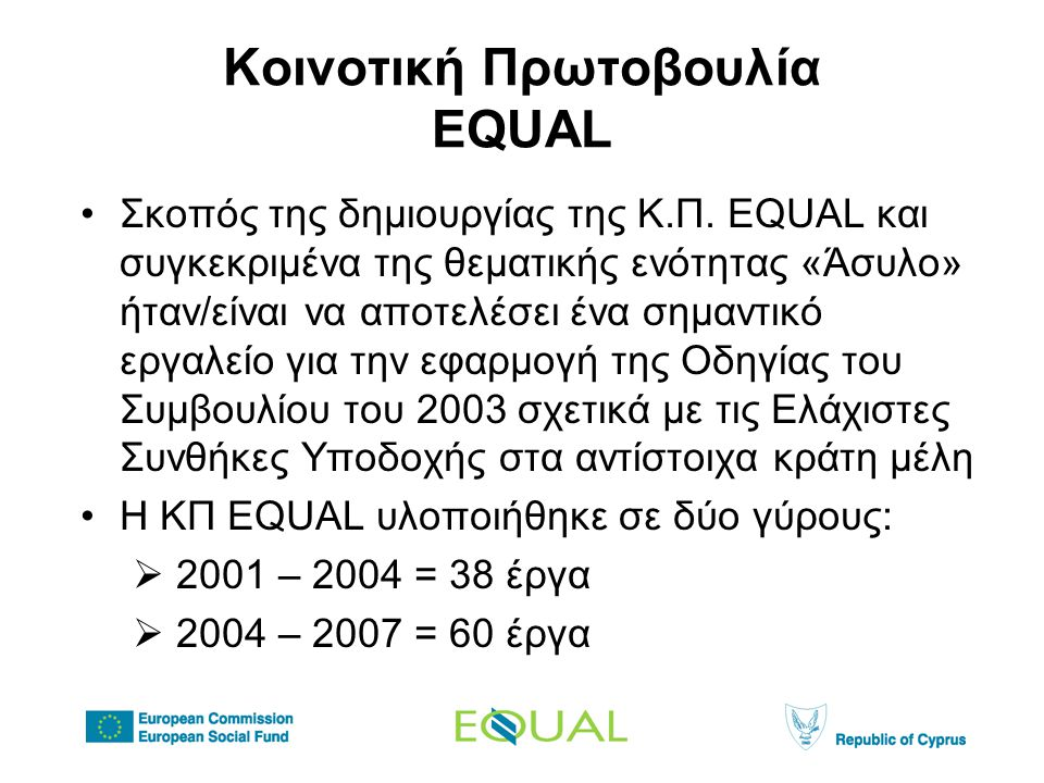 EQUAL- Άσυλο στην Κύπρο •Η Κύπρος συμμετείχε το 2004 με το έργο «Κοινωνικά Δικαιώματα για τους Αιτούντες Άσυλο – Κοινωνικά Δικαιώματα για Όλους» •Για την υλοποίηση του έργου δημιουργήθηκε η Αναπτυξιακή Σύμπραξη με σημαντικούς κοινωνικούς εταίρους από τον κυβερνητικό τομέα, ΜΚΟ, οργανώσεις εργοδοτών, εργαζομένων και τον ιδιωτικό τομέα •Φορείς Υλοποίησης ♦ Intercollege ♦ KIΣΑ ♦ ΟΕΒ ♦ ΠΕΟ ♦ G & D Social Lab ♦ Υπουργείο Εσωτερικών