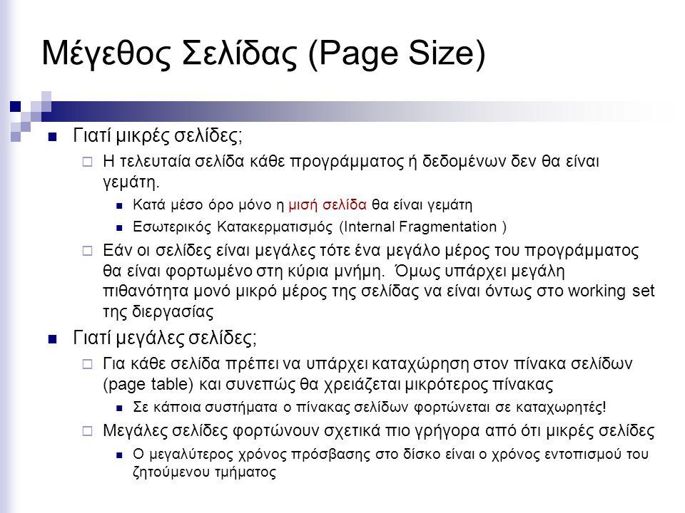 Ξεχωριστές Σελίδες για Πρόγραμμα ή Δεδομένα και Κοινές Σελίδες (Shared Memory)  Ένα πρόγραμμα μπορεί να έχει δύο ξεχωριστούς (εικονικούς) χώρους  I-Space: Instruction space  D-Space: Data Space  Με αυτό τον τρόπο είναι δυνατό να αυξήσουμε ακόμα περισσότερο το μέγεθος ενός προγράμματος  Το υλικό ξέρει πως ότι  αν χρειάζεται εντολή πρέπει να ψάξει τον πίνακα σελίδων με τις εντολές της διεργασίας  αν χρειάζεται δεδομένα πρέπει να ψάξει τον πίνακα σελίδων με τα δεδομένα της διεργασίας  Κάποιες διεργασίες μπορούν να έχουν κοινό I-Space και διαφορετικό D-Space  Μπορεί να υπάρχει δυνατότητα χρήσης κοινού D-Space αλλά σε περιπτώσεις Read Only.