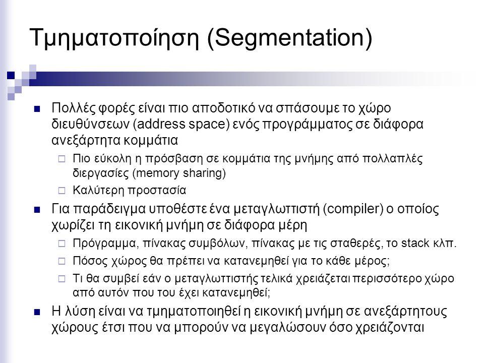 Τμηματοποίηση (Segmentation) ΣελιδοποίησηΤμηματοποίηση Πρέπει ο προγραμματιστής να γνωρίζει τη μέθοδο; ΌχιΝαι Πόσοι γραμμικοί χώροι διευθύνσεων1Πολλοί Μπορεί ο χώρος διευθύνσεων να υπερβεί τη φυσική μνήμη; Ναι Μπορεί να ξεχωρίσει ο κώδικας από τα δεδομένα ΌχιΝαι Υποστηρίζουν κοινή μνήμηΌχιΝαι Μπορούν να χρησιμοποιηθούν πίνακες με διαφορετικό μέγεθος; ΌχιΝαι Γιατί ανακαλύφθηκε η κάθε τεχνική; Δυνατόν να τρέξουν προγράμματα μεγαλύτερα από την φυσική μνήμη Καλύτερη διαχείριση κοινής μνήμης