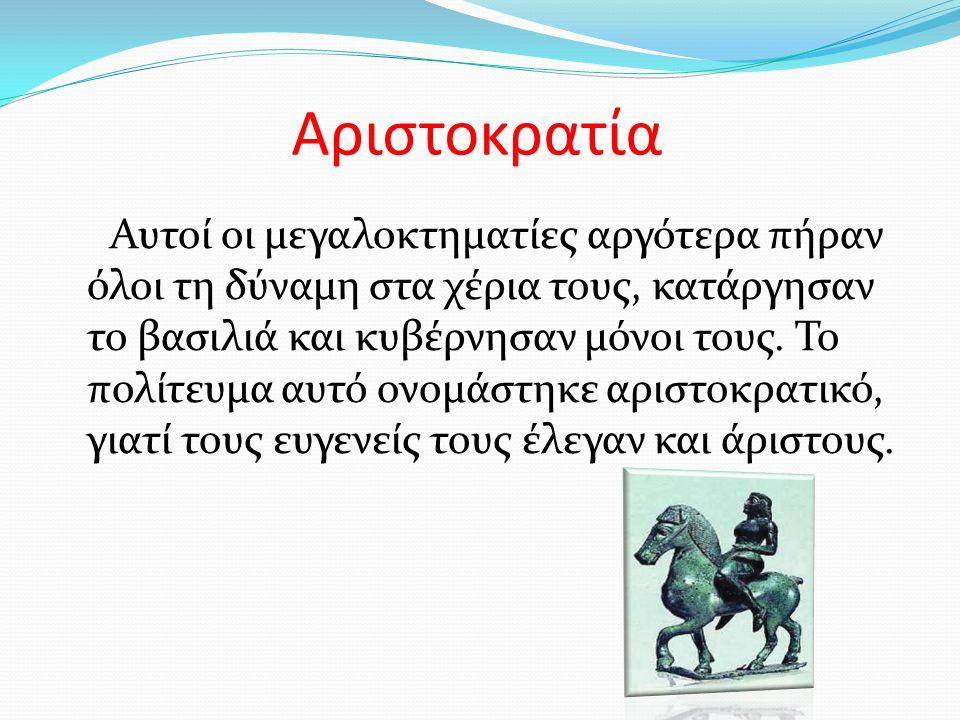 Ολιγαρχία Κατόπιν με το εμπόριο, τη ναυτιλία και τη βιοτεχνία πλούτησαν και άλλοι άνθρωποι και απόκτησαν μεγαλύτερη δύναμη από τους ευγενείς.