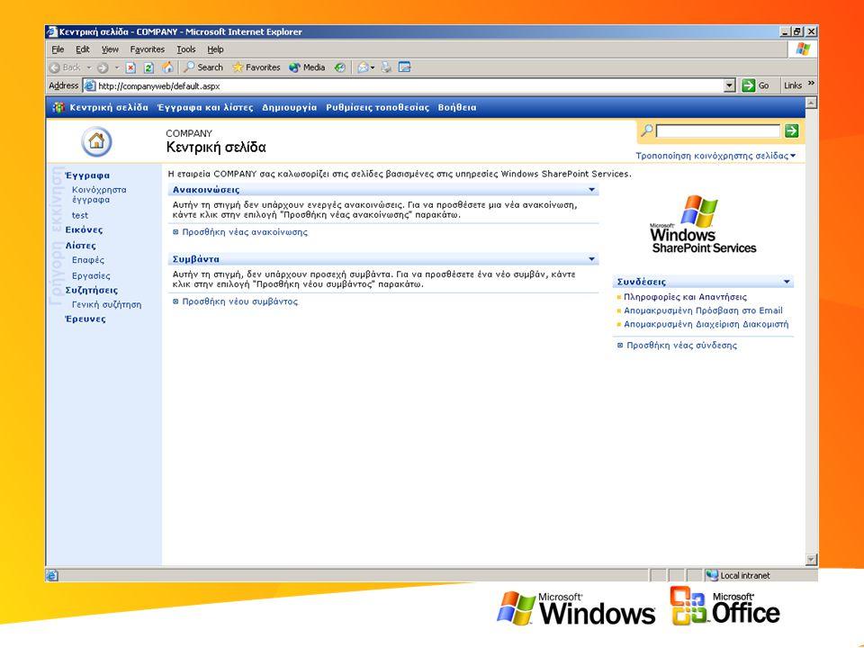 Τι μπορείτε να κάνετε με Windows SharePoint Services • Διαχείριση εγγράφων –Δημιουργία, έλεγχος, εκδόσεις, μεταβίβαση & ανάληψη ελέγχου (check-in/check-out) • Μοναδικό σημείο αναφοράς για την ομάδα –Ημερολόγιο, εργασίες, επαφές, λίστες, έγγραφα • Καλύτερη ενημέρωση –Ανακοινώσεις, Προειδοποιήσεις (alerts), πίνακες συζητήσεων (discussion boards), έρευνες (surveys) • Άμεση πρόσβαση με πολλούς τρόπους –από κάθε browser και μέσα από προγράμματα όπως Microsoft Office Word, Outlook, … • Εύκολη παραμετροποίηση χώρου εργασίας –Με χρήση προτύπων (templates), τμήματα Web, προβολές