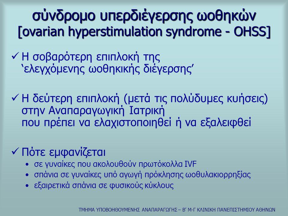 ΤΜΗΜΑ ΥΠΟΒΟΗΘΟΥΜΕΝΗΣ ΑΝΑΠΑΡΑΓΩΓΗΣ – Β' Μ-Γ ΚΛΙΝΙΚΗ ΠΑΝΕΠΙΣΤΗΜΙΟΥ ΑΘΗΝΩΝ σύνδρομο υπερδιέγερσης ωοθηκών  χαρακτηριστικά •εκσεσημασμένη διόγκωση ωοθηκών •υπερπαραγωγή ωοθηκικών ορμονών •υπερπαραγωγή αγγειοδραστικών ουσιών που οδηγούν σε κατάσταση αγγειακής 'υπερδιαπερατότητας '  συχνότητα •ήπιας μορφής: έως 5% των κύκλων IVF •μέτριας-σοβαρής μορφής: 1 – 2% των κύκλων IVF  τα 2/3 των περιπτώσεων: σε κύκλους με επιτευχθείσα κύηση •θνησιμότητα: 1/45000-50000 γυναίκες που λαμβάνουν γοναδοτροπίνες