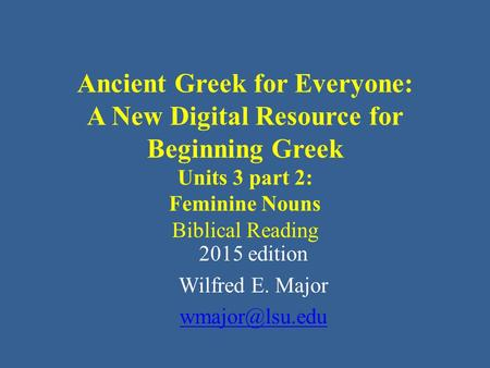 Ancient Greek for Everyone: A New Digital Resource for Beginning Greek Units 3 part 2: Feminine Nouns Biblical Reading 2015 edition Wilfred E. Major