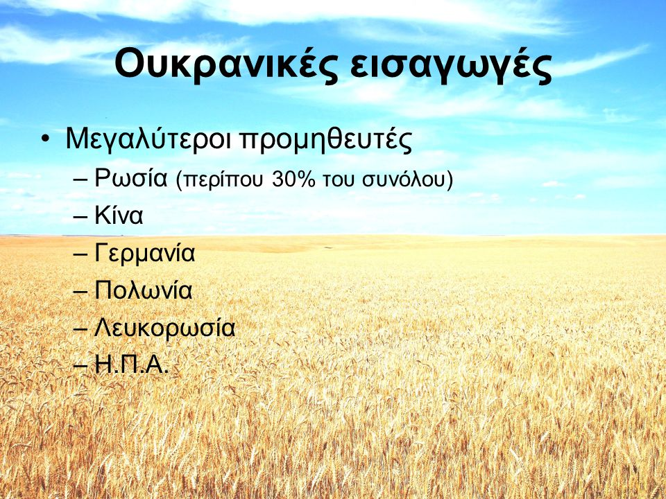 Ουκρανικές εισαγωγές •Κύρια εισαγόμενα προϊόντα –Ορυκτά καύσιμα (28%) –Λέβητες και αντιδραστήρες –Ηλεκτρικές μηχανές –Αυτοκίνητα οχήματα –Πλαστικά και πολυμερή –Φάρμακα –Σιδηρούχα μέταλλα –Χαρτί –Χημικά προϊόντα –Τεχνουργήματα από χυτοσίδηρο, σίδηρο ή χάλυβα –Καρποί και φρούτα –Καουτσούκ