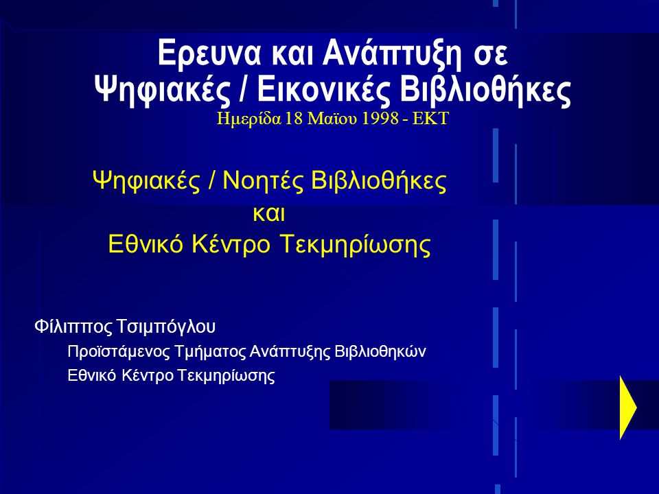 Ερευνα και Ανάπτυξη σε Ψηφιακές / Εικονικές Βιβλιοθήκες Ημερίδα 18 Μαϊου 1998 - ΕΚΤ Ψηφιακές / Νοητές Βιβλιοθήκες και Εθνικό Κέντρο Τεκμηρίωσης Φίλιππος Τσιμπόγλου Προϊστάμενος Τμήματος Ανάπτυξης Βιβλιοθηκών Εθνικό Κέντρο Τεκμηρίωσης