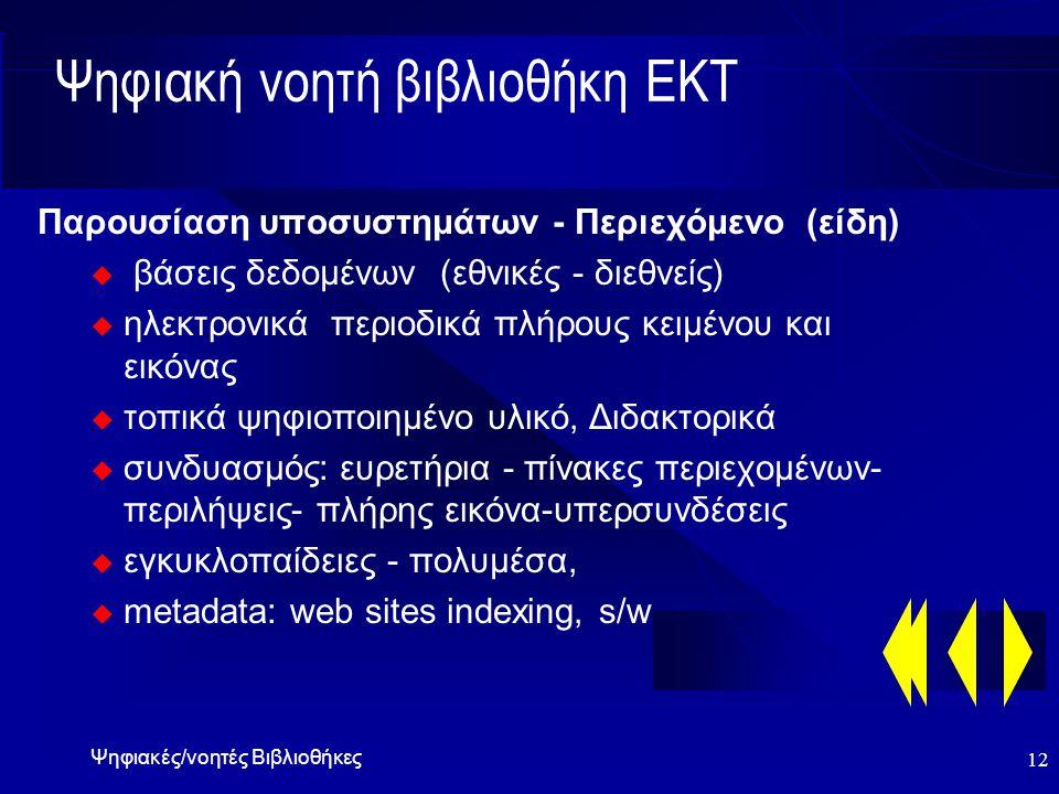 Ψηφιακές/νοητές Βιβλιοθήκες 12 Ψηφιακή νοητή βιβλιοθήκη ΕΚΤ Παρουσίαση υποσυστημάτων - Περιεχόμενο (είδη) u βάσεις δεδομένων (εθνικές - διεθνείς) u ηλεκτρονικά περιοδικά πλήρους κειμένου και εικόνας u τοπικά ψηφιοποιημένο υλικό, Διδακτορικά u συνδυασμός: ευρετήρια - πίνακες περιεχομένων- περιλήψεις- πλήρης εικόνα-υπερσυνδέσεις u εγκυκλοπαίδειες - πολυμέσα, u metadata: web sites indexing, s/w