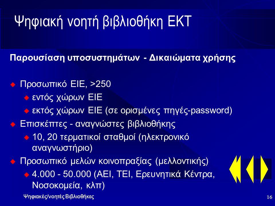 Ψηφιακές/νοητές Βιβλιοθήκες 16 Ψηφιακή νοητή βιβλιοθήκη ΕΚΤ Παρουσίαση υποσυστημάτων - Δικαιώματα χρήσης  Προσωπικό ΕΙΕ, >250 u εντός χώρων ΕΙΕ u εκτός χώρων ΕΙΕ (σε ορισμένες πηγές-password)  Επισκέπτες - αναγνώστες βιβλιοθήκης u 10, 20 τερματικοί σταθμοί (ηλεκτρονικό αναγνωστήριο)  Προσωπικό μελών κοινοπραξίας (μελλοντικής) u 4.000 - 50.000 (ΑΕΙ, ΤΕΙ, Ερευνητικά Κέντρα, Νοσοκομεία, κλπ)