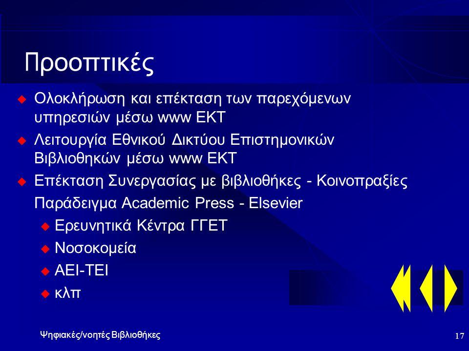 Ψηφιακές/νοητές Βιβλιοθήκες 17 Π ροοπτικές  Ολοκλήρωση και επέκταση των παρεχόμενων υπηρεσιών μέσω www ΕΚΤ  Λειτουργία Εθνικού Δικτύου Επιστημονικών Βιβλιοθηκών μέσω www ΕΚΤ  Επέκταση Συνεργασίας με βιβλιοθήκες - Κοινοπραξίες Παράδειγμα Academic Press - Elsevier u Ερευνητικά Κέντρα ΓΓΕΤ u Νοσοκομεία u ΑΕΙ-ΤΕΙ u κλπ