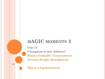 M AGIC MOMENTS 3 Unit 13 Champions or just Athletes? Monica Grimaldi – Constantinou Jovanna Serghi –Xenophontos This is a 2 period lesson.