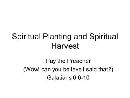 Spiritual Planting and Spiritual Harvest Pay the Preacher (Wow! can you believe I said that?) Galatians 6:6-10.