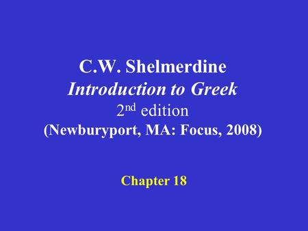 C.W. Shelmerdine Introduction to Greek 2 nd edition (Newburyport, MA: Focus, 2008) Chapter 18.
