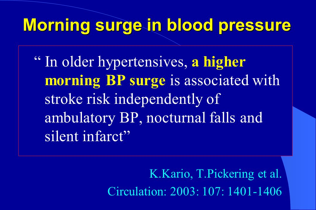 Morning surge in blood pressure In older hypertensives, a higher morning BP surge is associated with stroke risk independently of ambulatory BP, nocturnal falls and silent infarct K.Kario, T.Pickering et al.