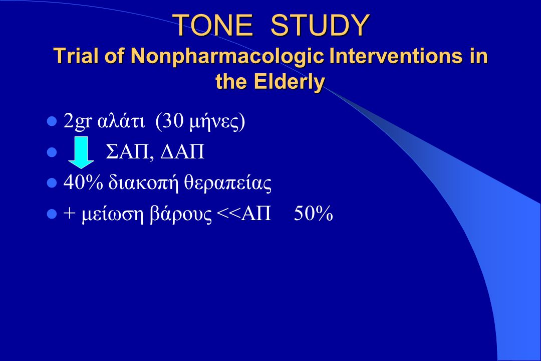 TONE STUDY Trial of Nonpharmacologic Interventions in the Elderly 2gr αλάτι (30 μήνες) ΣΑΠ, ΔΑΠ 40% διακοπή θεραπείας + μείωση βάρους <<ΑΠ 50%