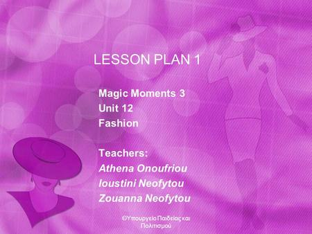LESSON PLAN 1 Magic Moments 3 Unit 12 Fashion Teachers: Athena Onoufriou Ioustini Neofytou Zouanna Neofytou ©Υπουργείο Παιδείας και Πολιτισμού.