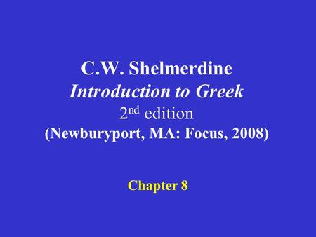 C.W. Shelmerdine Introduction to Greek 2 nd edition (Newburyport, MA: Focus, 2008) Chapter 8.