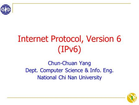 1 Internet Protocol, Version 6 (IPv6) Chun-Chuan Yang Dept. Computer Science & Info. Eng. National Chi Nan University.
