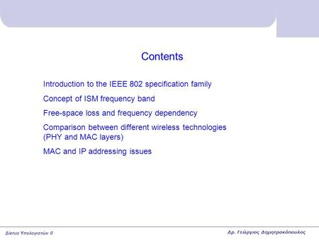 Δίκτυα Υπολογιστών II Contents Introduction to the IEEE 802 specification family Concept of ISM frequency band Free-space loss and frequency dependency.