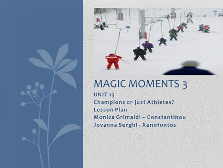 UNIT 13 Champions or just Athletes? Lesson Plan Monica Grimaldi – Constantinou Jovanna Serghi - Xenofontos MAGIC MOMENTS 3.