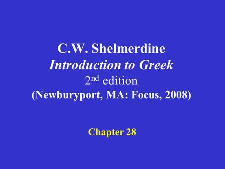 C.W. Shelmerdine Introduction to Greek 2 nd edition (Newburyport, MA: Focus, 2008) Chapter 28.