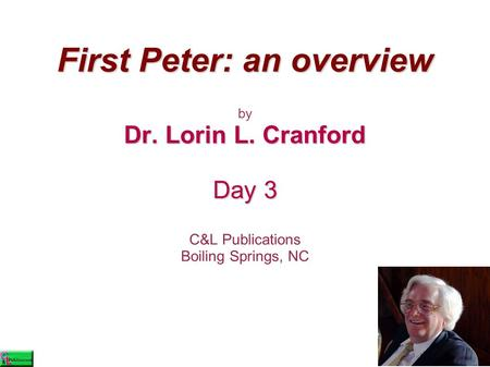 First Peter: an overview by Dr. Lorin L. Cranford Day 3 C&L Publications Boiling Springs, NC.