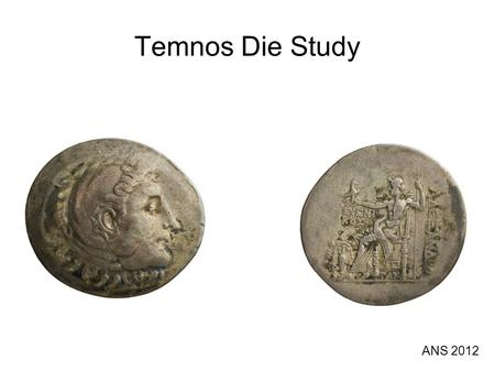 Temnos Die Study ANS 2012. What is it? Die study of posthumous Alexander tetradrachms minted by Temnos in Aeolia. Effort to determine quantity, chronology,