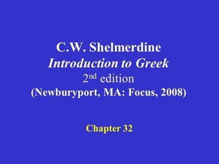C.W. Shelmerdine Introduction to Greek 2 nd edition (Newburyport, MA: Focus, 2008) Chapter 32.