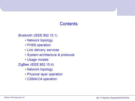 Δίκτυα Υπολογιστών II Contents Bluetooth (IEEE 802.15.1) Network topology FHSS operation Link delivery services System architecture & protocols Usage models.