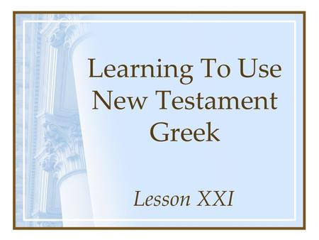 Learning To Use New Testament Greek Lesson XXI. The disciple reads a parable about the kingdom. ajnaginwvskei oJ maqhth;V parabolh;n peri; th:V basileivaV.
