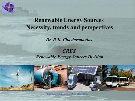 «Ενέργεια χωρίς Σύνορα», Μάιος 2008, Αθήνα Renewable Energy Sources Necessity, trends and perspectives Dr. P. Κ. Chaviaropoulos CRES Renewable Energy Sources.