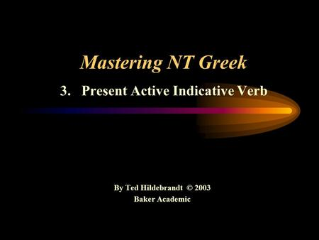 Mastering NT Greek 3. Present Active Indicative Verb By Ted Hildebrandt © 2003 Baker Academic.
