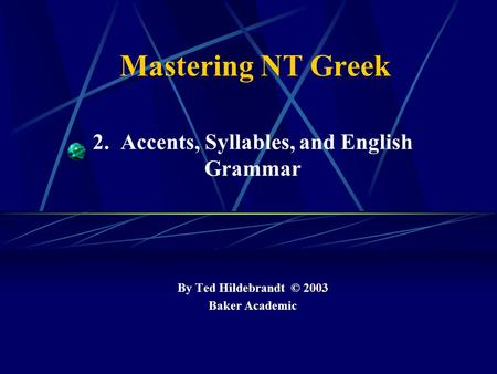 Mastering NT Greek 2. Accents, Syllables, and English Grammar By Ted Hildebrandt © 2003 Baker Academic.