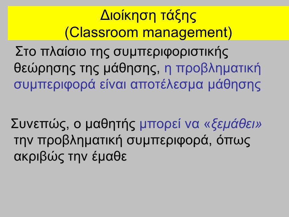 Διοίκηση τάξης (Classroom management) Έτσι, ο εκπαιδευτικός πρέπει να απομακρύνει τους ενισχυτές των αρνητικών συμπεριφορών, κάνοντας έμμεσες παρεμβάσεις αρχικά, και αν αυτές δεν έχουν αποτέλεσμα, να συνεχίσει με άμεσες παρεμβάσεις Στρατηγική αυξανόμενης κλιμάκωσης (graduated escalation strategy)