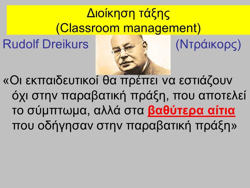 Διοίκηση τάξης (Classroom management) Rudolf Dreikurs Σε περίπτωση παραβατικών συμπεριφορών, όχι ποινές με την έννοια της τιμωρίας, αλλά οι λογικές συνέπειες της πράξης (logical consequences theory)