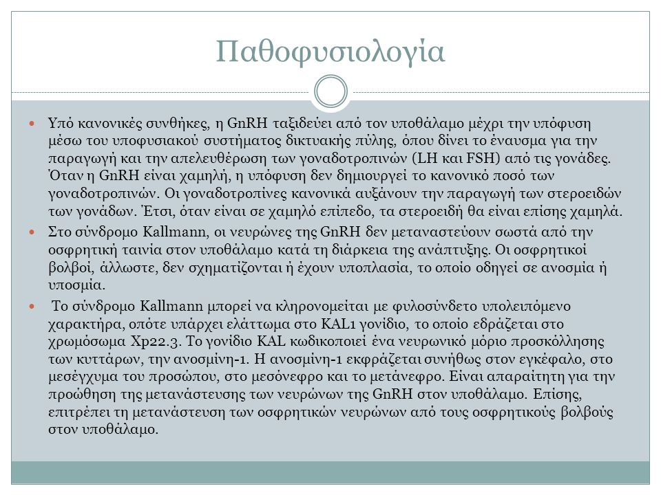 Ένα αυτοσωματικό επικρατές γονίδιο στο χρωμόσωμα 8 p12 KAL-2 ή FGFR-1 (ο ινοβλαστικός υποδοχέας αυξητικού παράγοντα) θεωρείται ότι προκαλεί περίπου το 10% των περιπτώσεων.