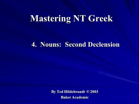 Mastering NT Greek 4. Nouns: Second Declension 4. Nouns: Second Declension By Ted Hildebrandt © 2003 Baker Academic.