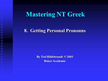 Mastering NT Greek 8. Getting Personal Pronouns By Ted Hildebrandt © 2003 Baker Academic.