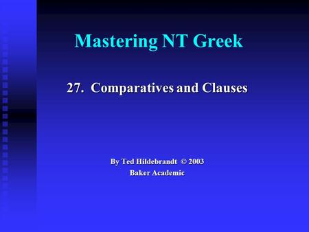 Mastering NT Greek 27. Comparatives and Clauses By Ted Hildebrandt © 2003 Baker Academic.