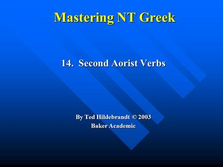 Mastering NT Greek 14. Second Aorist Verbs By Ted Hildebrandt © 2003 Baker Academic.