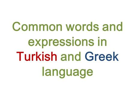Common words and expressions in Turkish and Greek language.