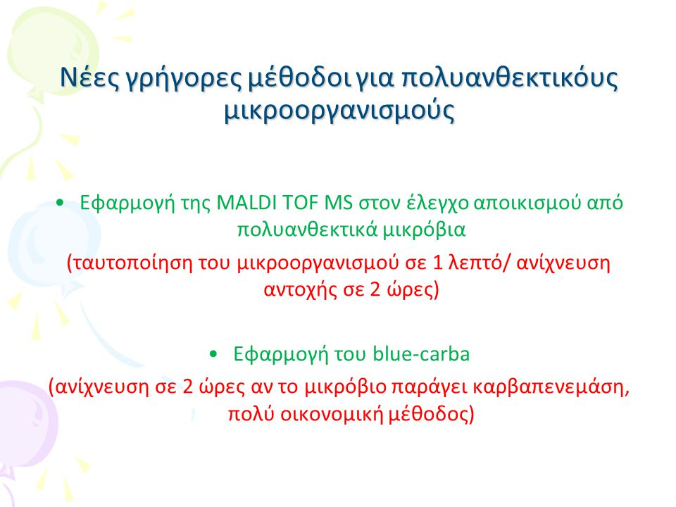 Η χρήση της MALDI TOF MS στον έλεγχο αποικισμού από πολυανθεκτικά μικρόβια Ταυτοποίηση μικροοργανισμού σε 1 λεπτό Ανίχνευση καρβαπενεμάσης σε 2 ώρες Πολύ οικονομική μέθοδος (ελάχιστο κόστος αντιδραστηρίων) Απαραίτητη η αγορά του μηχανήματος
