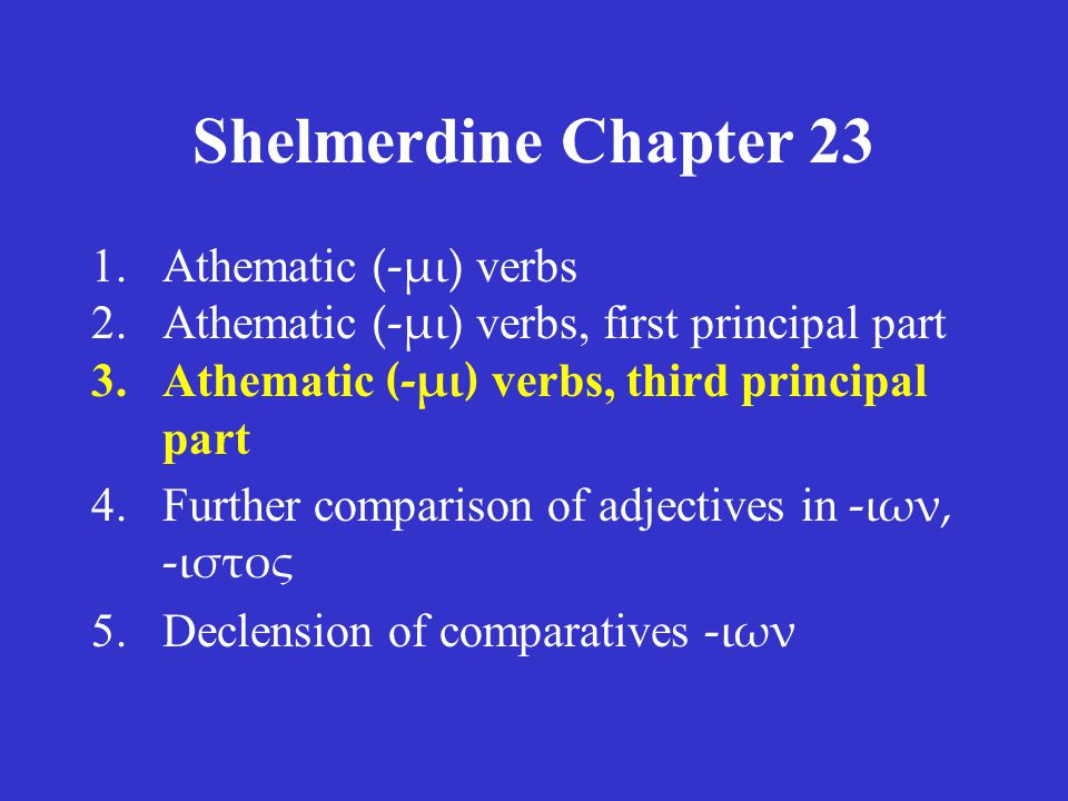 Shelmerdine Chapter 23 –μι verbs This section shows the aorist indicative, from the third principal part.