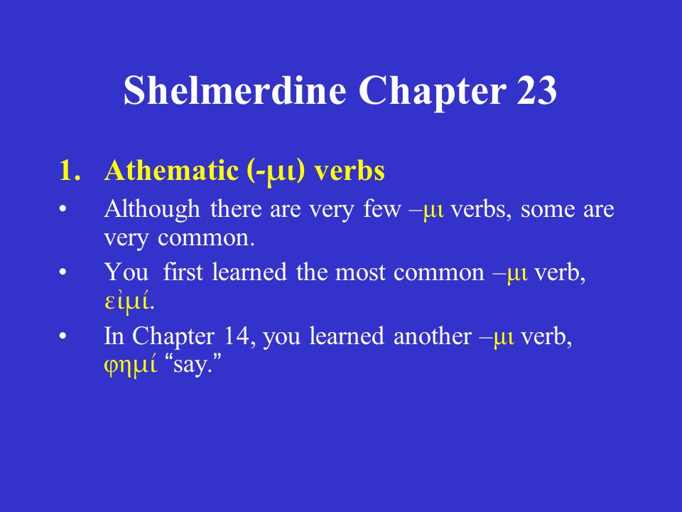 Shelmerdine Chapter 23 ACTIVE singular -μι -ς -σι plural -μεν -τε -ασι MIDDLE/PASSIVE singular -μαι -σαι -ται plural -μεθα -σθε -νται present tense (with differences from thematic verbs noted) for ω for ει for ουσι