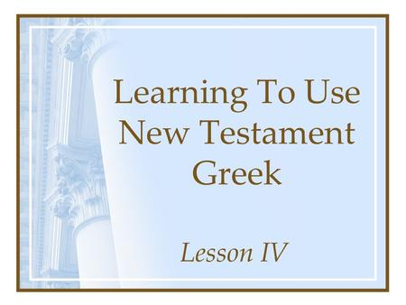 Learning To Use New Testament Greek Lesson IV.  eta.