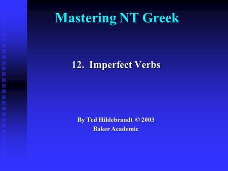 Mastering NT Greek 12. Imperfect Verbs By Ted Hildebrandt © 2003 Baker Academic.