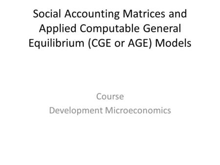 Social Accounting Matrices and Applied Computable General Equilibrium (CGE or AGE) Models Course Development Microeconomics.