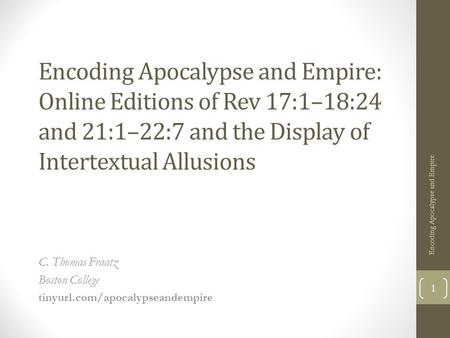 Encoding Apocalypse and Empire: Online Editions of Rev 17:1–18:24 and 21:1–22:7 and the Display of Intertextual Allusions C. Thomas Fraatz Boston College.